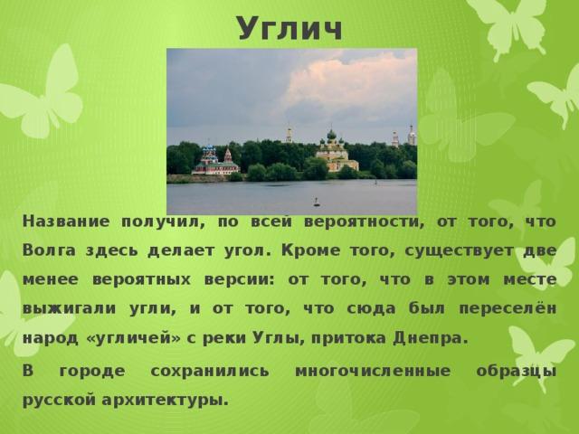 Углич Название получил, по всей вероятности, от того, что Волга здесь делает угол. Кроме того, существует две менее вероятных версии: от того, что в этом месте выжигали угли, и от того, что сюда был переселён народ «угличей» с реки Углы, притока Днепра. В городе сохранились многочисленные образцы русской архитектуры.