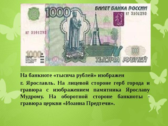 На банкноте «тысяча рублей» изображен г. Ярославль. На лицевой стороне герб города и гравюра с изображением памятника Ярославу Мудрому. На оборотной стороне банкноты - гравюра церкви «Иоанна Предтечи».