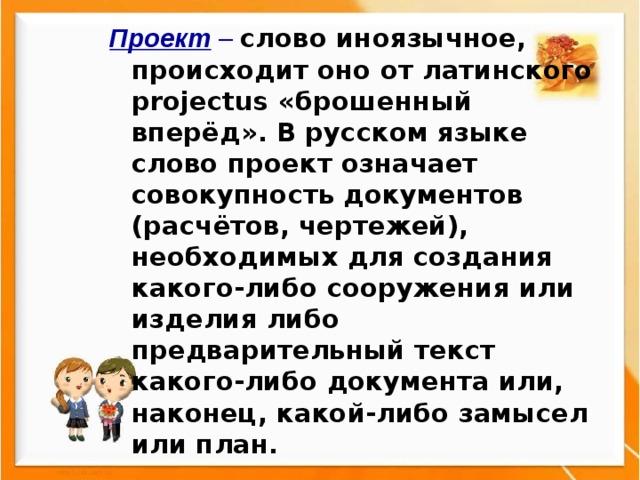 Проект – слово иноязычное, происходит оно от латинского projectus «брошенный вперёд». В русском языке слово проект означает совокупность документов (расчётов, чертежей), необходимых для создания какого-либо сооружения или изделия либо предварительный текст какого-либо документа или, наконец, какой-либо замысел или план.