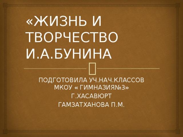 «ЖИЗНЬ И ТВОРЧЕСТВО И.А.БУНИНА ПОДГОТОВИЛА УЧ.НАЧ.КЛАССОВ МКОУ « ГИМНАЗИЯ№3» Г.ХАСАВЮРТ ГАМЗАТХАНОВА П.М.
