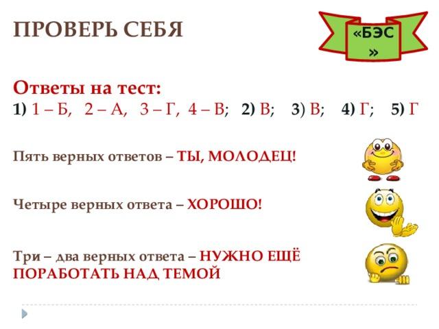 ПРОВЕРЬ СЕБЯ «БЭС » Ответы на тест: 1)  1 – Б,  2 – А,  3 – Г, 4 – В ; 2)  В ; 3 ) В ; 4)  Г ; 5)  Г Пять верных ответов –  ТЫ, МОЛОДЕЦ! Четыре верных ответа – ХОРОШО! Три – два верных ответа – НУЖНО ЕЩЁ ПОРАБОТАТЬ НАД ТЕМОЙ