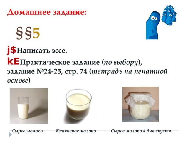 Домашнее задание: § § 5 j$ Написать эссе. kE Практическое задание ( по выбору ), задание №24-25, стр. 74 ( тетрадь на печатной основе ) Сырое молоко Сырое молоко 4 дня спустя Кипяченое молоко
