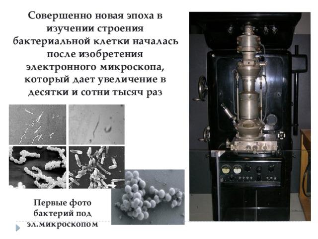 Совершенно новая эпоха в изучении строения бактериальной клетки началась после изобретения электронного микроскопа, который дает увеличение в десятки и сотни тысяч раз Первые фото бактерий под эл.микроскопом
