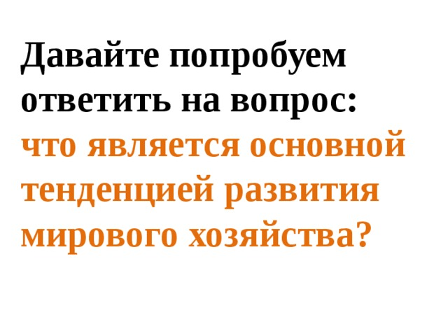 Давайте попробуем ответить навопрос: что является основной тенденцией развития мирового хозяйства?