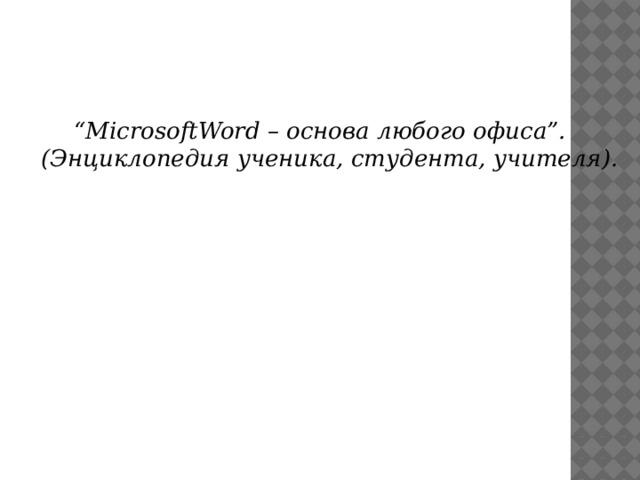 """"""" MicrosoftWord – основа любого офиса"""".  (Энциклопедия ученика, студента, учителя)."""