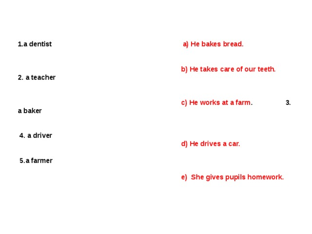 1.a dentist   a) He bakes bread.     b) He takes care of our teeth. 2. a teacher     c) He works at a farm .  3. a baker    4 . a driver  d) He drives a car.   5.a farmer   e) She gives pupils homework.