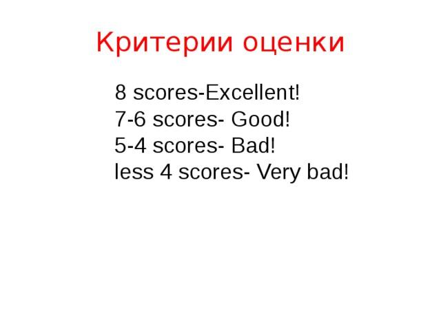 Критерии оценки 8 scores - Excellent!  7 - 6 scores - Good!  5 - 4 scores - Bad!  less 4 scores - Very bad!