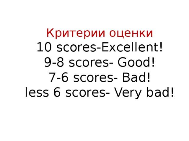 Критерии оценки  10 scores - Excellent!  9-8 scores - Good!  7-6 scores - Bad!  less 6 scores - Very bad!