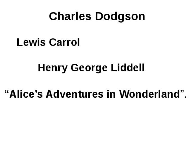 "Charles Dodgson  Lewis Carrol  Henry George Liddell  "" Alice's Adventures in Wonderland "". """