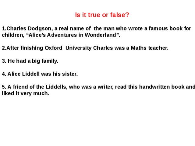 """Is it true or false?  1.Charles Dodgson, a real name of the man who wrote a famous book for children, """"Alice's Adventures in Wonderland"""".   2.After finishing Oxford University Charles was a Maths teacher.  3. He had a big family.  4. Alice Liddell was his sister.  5. A friend of the Liddells, who was a writer, read this handwritten book and liked it very much."""