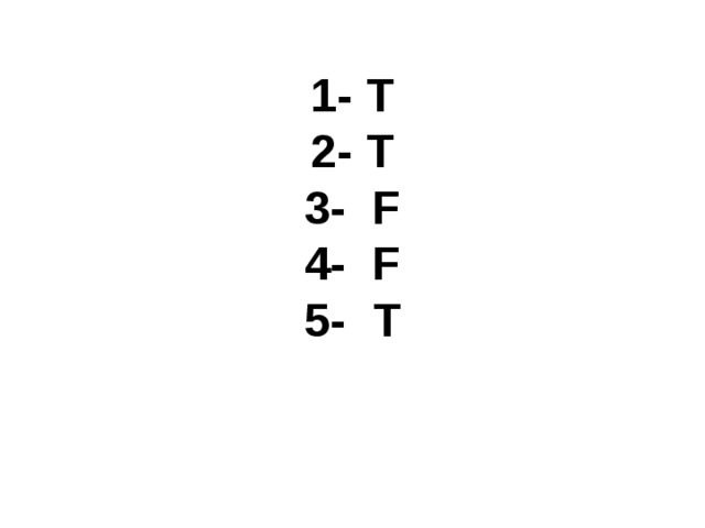 1 - T 2- T 3- F 4- F 5- T