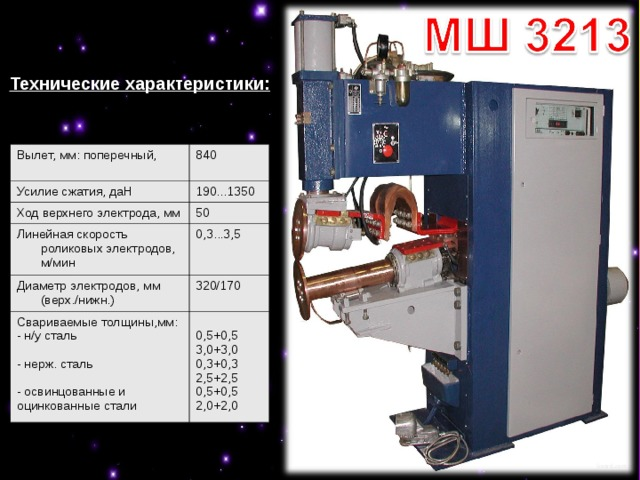 Технические характеристики: Вылет, мм: поперечный,  840 Усилие сжатия, даН  190...1350 Ход верхнего электрода, мм 50 Линейная скорость роликовых электродов, м/мин 0,3...3,5 Диаметр электродов, мм (верх./нижн.) 320/170 Свариваемые толщины,мм: - н/у сталь  - нерж. сталь  - освинцованные и оцинкованные стали  0,5+0,5 3,0+3,0 0,3+0,3 2,5+2,5 0,5+0,5 2,0+2,0