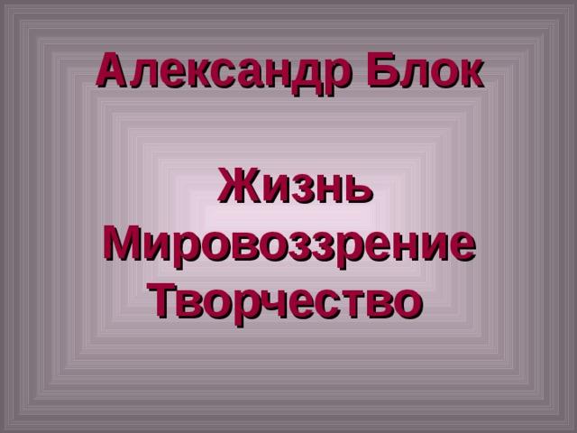 Александр Блок   Жизнь  Мировоззрение  Творчество