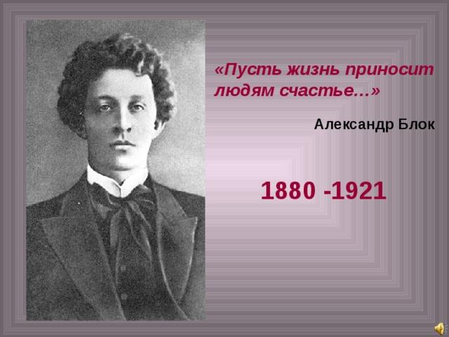 «Пусть жизнь приносит людям счастье…» Александр Блок 1880 -1921