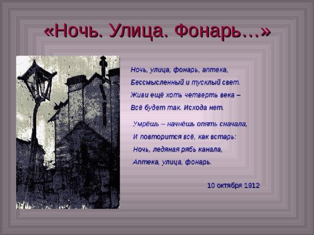 «Ночь. Улица. Фонарь…» Ночь, улица, фонарь, аптека, Бессмысленный и тусклый свет. Живи ещё хоть четверть века – Всё будет так. Исхода нет. Умрёшь – начнёшь опять сначала, И повторится всё, как встарь: Ночь, ледяная рябь канала, Аптека, улица, фонарь. 10 октября 1912