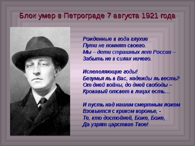 Блок умер в Петрограде 7 августа 1921 года Рожденные в года глухие Пути не помнят своего. Мы – дети страшных лет России – Забыть не в силах ничего.  Испепеляющие годы! Безумья ль в Вас, надежды ль весть? От дней войны, до дней свободы – Кровавый отсвет в лицах есть…  И пусть над нашим смертным ложем Взовьется с криком воронье, - Те, кто достойней, Боже, Боже, Да узрят царствие Твое!