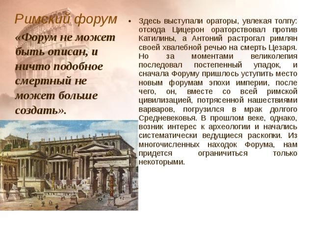 Римский форум  Здесь выступали ораторы, увлекая толпу: отсюда Цицерон ораторствовал против Катилины, а Антоний растрогал римлян своей хвалебной речью на смерть Цезаря. Но за моментами великолепия последовал постепенный упадок, и сначала Форуму пришлось уступить место новым форумам эпохи империи, после чего, он, вместе со всей римской цивилизацией, потрясенной нашествиями варваров, погрузился в мрак долгого Средневековья. В прошлом веке, однако, возник интерес к археологии и начались систематически ведущиеся раскопки. Из многочисленных находок Форума, нам придется ограничиться только некоторыми. «Форум не может быть описан, и ничто подобное смертный не может больше создать».