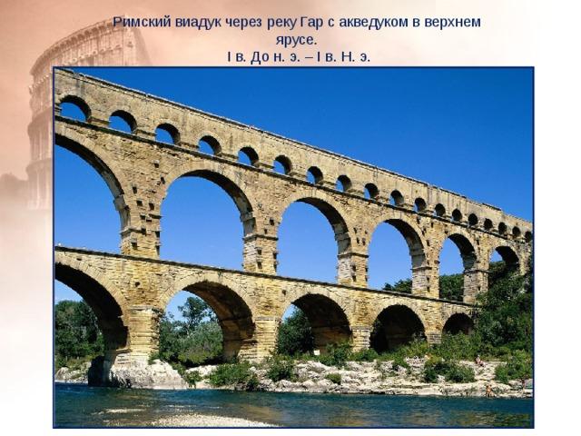 Римский виадук через реку Гар с акведуком в верхнем ярусе.  I в. До н. э. – I в. Н. э.