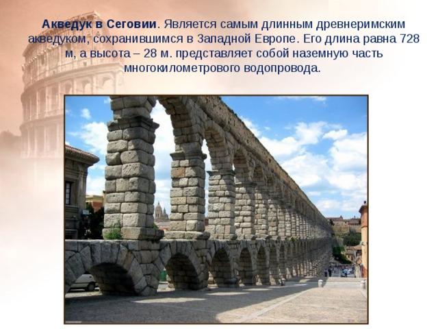 Акведук в Сеговии . Является самым длинным древнеримским акведуком, сохранившимся в Западной Европе. Его длина равна 728 м, а высота – 28 м. представляет собой наземную часть многокилометрового водопровода.