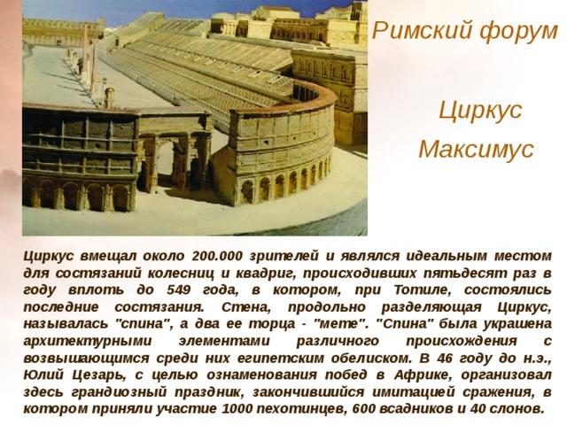 Римский форум  Циркус Максимус  Циркус вмещал около 200.000 зрителей и являлся идеальным местом для состязаний колесниц и квадриг, происходивших пятьдесят раз в году вплоть до 549 года, в котором, при Тотиле, состоялись последние состязания. Стена, продольно разделяющая Циркус, называлась