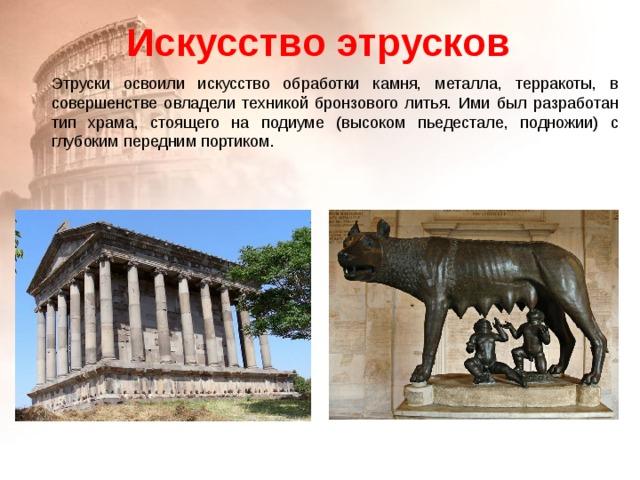 Искусство этрусков Этруски освоили искусство обработки камня, металла, терракоты, в совершенстве овладели техникой бронзового литья. Ими был разработан тип храма, стоящего на подиуме (высоком пьедестале, подножии) с глубоким передним портиком.