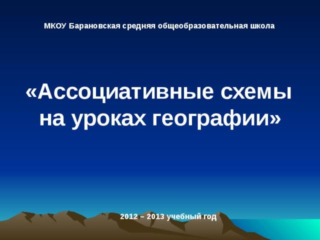 МКОУ Барановская средняя общеобразовательная школа «Ассоциативные схемы на уроках географии»  2012 – 2013 учебный год