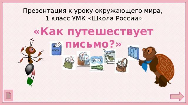 Презентация к уроку окружающего мира,  1 класс УМК «Школа России» «Как путешествует письмо?»