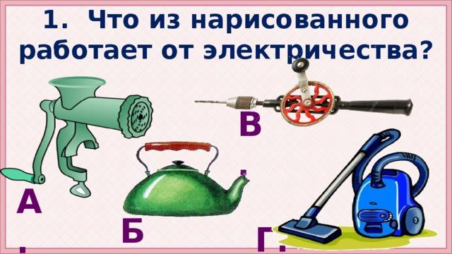 1. Что из нарисованного работает от электричества? В. А. Б. Г.
