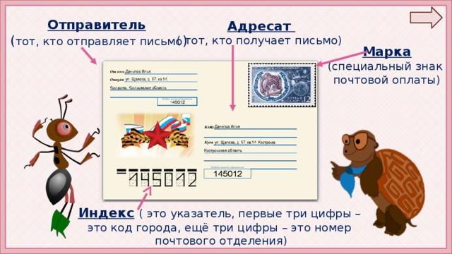 Отправитель  ( тот, кто отправляет письмо ) Адресат ( тот, кто получает письмо) Марка (специальный знак почтовой оплаты) Индекс  ( это указатель, первые три цифры – это код города, ещё три цифры – это номер почтового отделения)