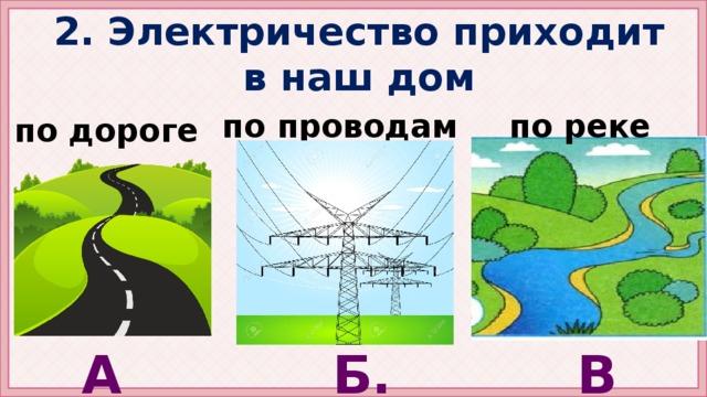 2. Электричество приходит в наш дом по реке по проводам по дороге А. Б. В.