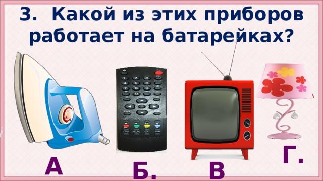 3. Какой из этих приборов работает на батарейках? Г. А. Б. В. Яковлева И.И. МОУ СОШ