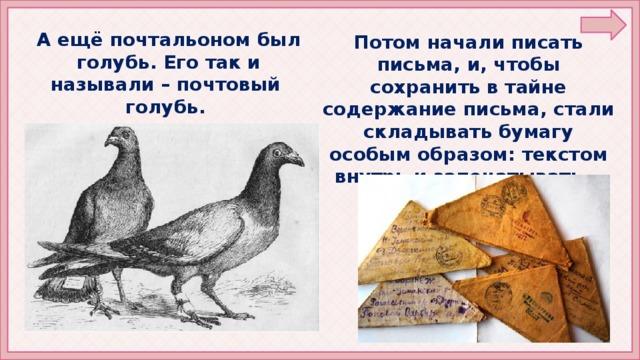 А ещё почтальоном был голубь. Его так и называли – почтовый голубь. Потом начали писать письма, и, чтобы сохранить в тайне содержание письма, стали складывать бумагу особым образом: текстом внутрь и запечатывать.