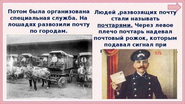 Потом была организована специальная служба. На лошадях развозили почту по городам. Людей ,развозящих почту стали называть почтарями. Через левое плечо почтарь надевал почтовый рожок, которым подавал сигнал при  приближении к станции.