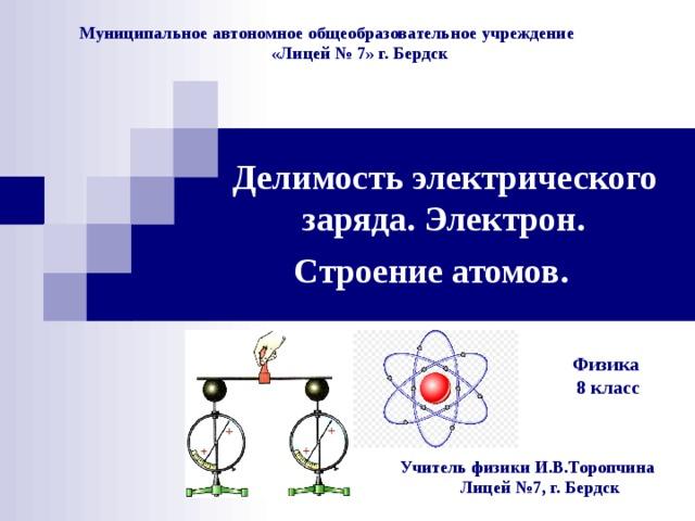 Муниципальное автономное общеобразовательное учреждение  «Лицей № 7» г. Бердск Делимость электрического  заряда. Электрон.  Строение атомов.  Физика 8 класс Физика 8 класс Физика 8 класс Учитель физики И.В.Торопчина  Лицей №7, г. Бердск