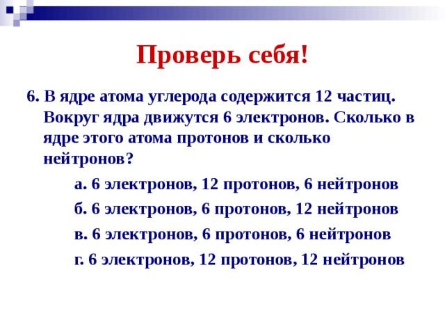Проверь себя! 6. В ядре атома углерода содержится 12 частиц. Вокруг ядра движутся 6 электронов. Сколько в ядре этого атома протонов и сколько нейтронов?  а. 6 электронов, 12 протонов, 6 нейтронов  б. 6 электронов, 6 протонов, 12 нейтронов  в. 6 электронов, 6 протонов, 6 нейтронов  г. 6 электронов, 12 протонов, 12 нейтронов