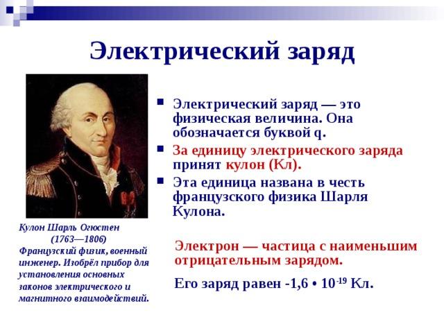 Электрический заряд Электрический заряд — это физическая величина. Она обозначается буквой q. За единицу электрического заряда принят кулон (Кл).  Эта единица названа в честь французского физика Шарля Кулона. Кулон Шарль Огюстен  (1763—1806)  Французский физик, военный инженер. Изобрёл прибор для установления основных законов электрического и магнитного взаимодействий.  Электрон — частица с наименьшим отрицательным зарядом. Его заряд равен -1,6 • 10 -19 Кл.