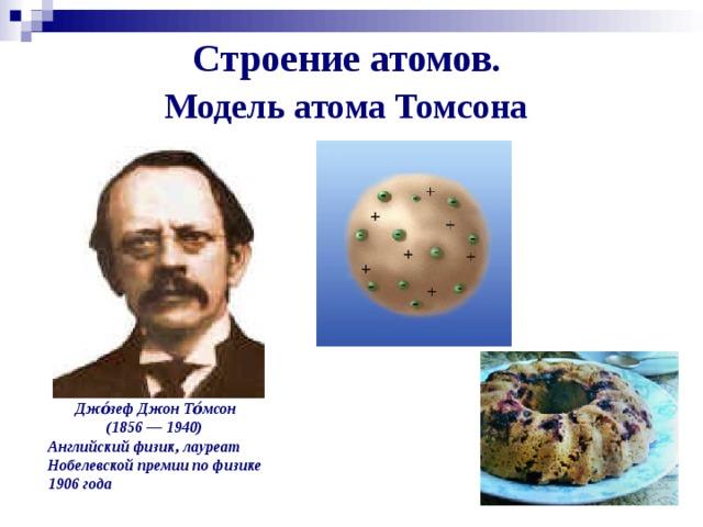 Строение атомов.  Модель атома Томсона   Джо́зеф Джон То́мсон  (1856— 1940) Английский физик, лауреат Нобелевской премии по физике 1906года
