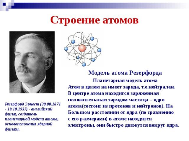 Строение атомов  Модель атома Резерфорда  Планетарная модель атома Атом в целом не имеет заряда, т.е.нейтрален. В центре атома находится заряженная положительным зарядом частица – ядро атома(состоит из протонов и нейтронов). На Большом расстоянии от ядра (по сравнению с его размерами) в атоме находятся электроны, они быстро движутся вокруг ядра. Резерфорд Эрнест (30.08.1871 - 19.10.1937) - английский физик, создатель планетарной модели атома, основоположник ядерной физики.
