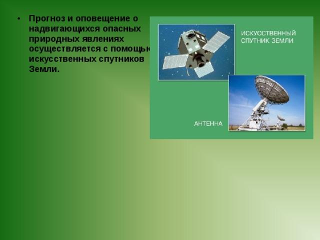 Прогноз и оповещение о надвигающихся опасных природных явлениях осуществляется с помощью искусственных спутников Земли.