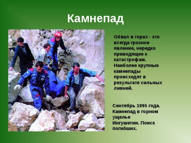 Камнепад Обвал в горах - это всегда грозное явление, нередко приводящее к катастрофам. Наиболее крупные камнепады происходят в результате сильных ливней. Сентябрь 1995 года. Камнепад в горном ущелье Ингушетии. Поиск погибших.