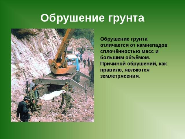 Обрушение грунта Обрушение грунта отличается от камнепадов сплочённостью масс и большим объёмом. Причиной обрушений, как правило, являются землетрясения.