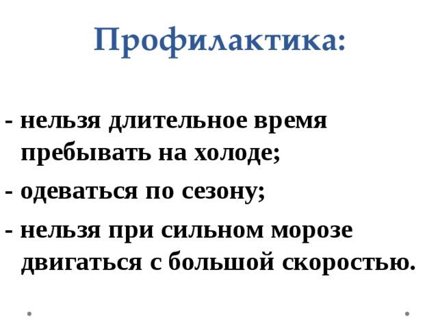 Профилактика:   - нельзя длительное время пребывать на холоде; - одеваться по сезону; - нельзя при сильном морозе двигаться с большой скоростью.