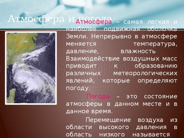 Атмосфера и погода  Атмосфера – самая легкая и наиболее подвижная оболочка Земли. Непрерывно в атмосфере меняется температура, давление, влажность Взаимодействие воздушных масс приводит к образованию различных метеорологических явлений, которые определяют погоду.  Погода – это состояние атмосферы в данном месте и в данное время.  Перемещение воздуха из области высокого давления в область низкого называется ветром .