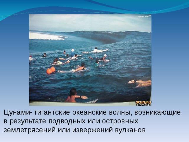 Цунами- гигантские океанские волны, возникающие в результате подводных или островных землетрясений или извержений вулканов