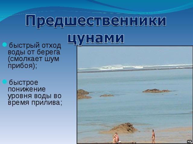 быстрый отход воды от берега (смолкает шум прибоя);   быстрое понижение уровня воды во время прилива;
