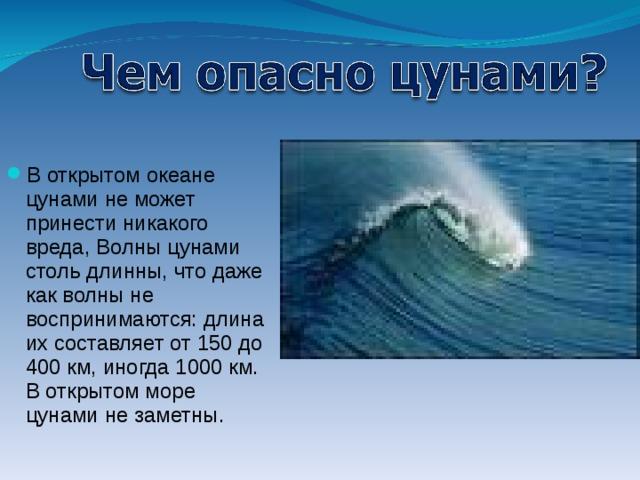 В открытом океане цунами не может принести никакого вреда, Волны цунами столь длинны, что даже как волны не воспринимаются: длина их составляет от 150 до 400 км, иногда 1000 км. В открытом море цунами не заметны.