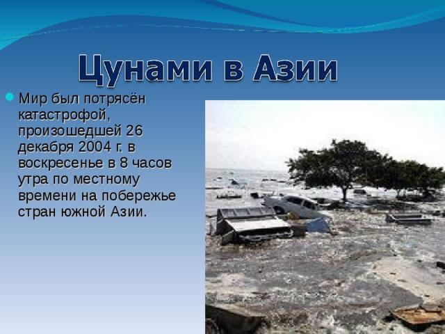 Мир был потрясён катастрофой, произошедшей 26 декабря 2004 г. в воскресенье в 8 часов утра по местному времени на побережье стран южной Азии.