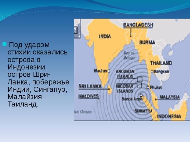 Под ударом стихии оказались острова в Индонезии, остров Шри-Ланка, побережье Индии, Сингапур, Малайзия, Таиланд.