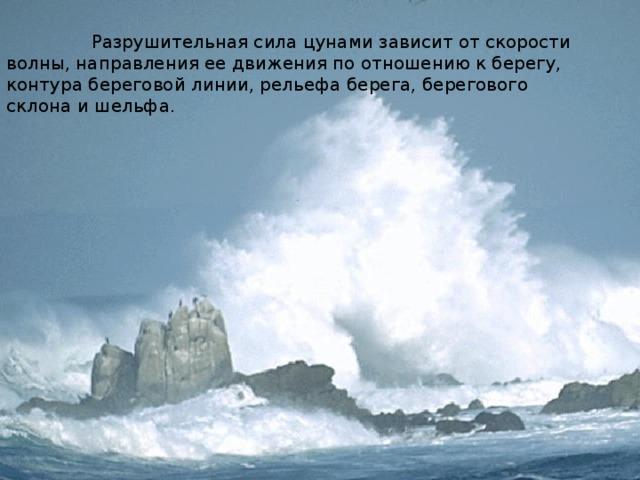 Разрушительная сила цунами зависит от скорости волны, направления ее движения по отношению к берегу, контура береговой линии, рельефа берега, берегового склона и шельфа.