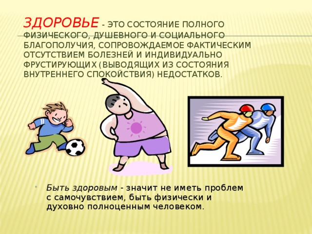 Здоровье - это состояние полного физического, душевного и социального благополучия, сопровождаемое фактическим отсутствием болезней и индивидуально фрустирующих (выводящих из состояния внутреннего спокойствия) недостатков.